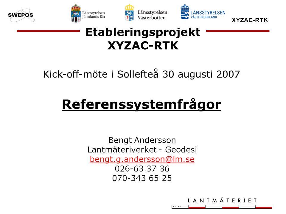 XYZAC-RTK Kick-off-möte i Sollefteå 30 augusti 2007 Referenssystemfrågor Bengt Andersson Lantmäteriverket - Geodesi bengt.g.andersson@lm.se 026-63 37