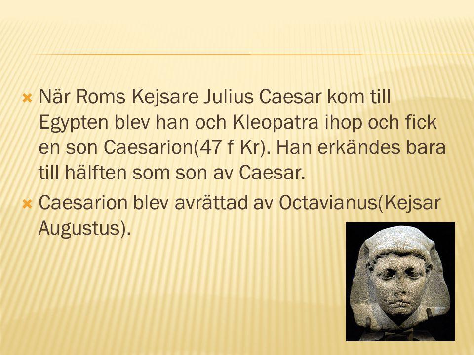  När Roms Kejsare Julius Caesar kom till Egypten blev han och Kleopatra ihop och fick en son Caesarion(47 f Kr). Han erkändes bara till hälften som s
