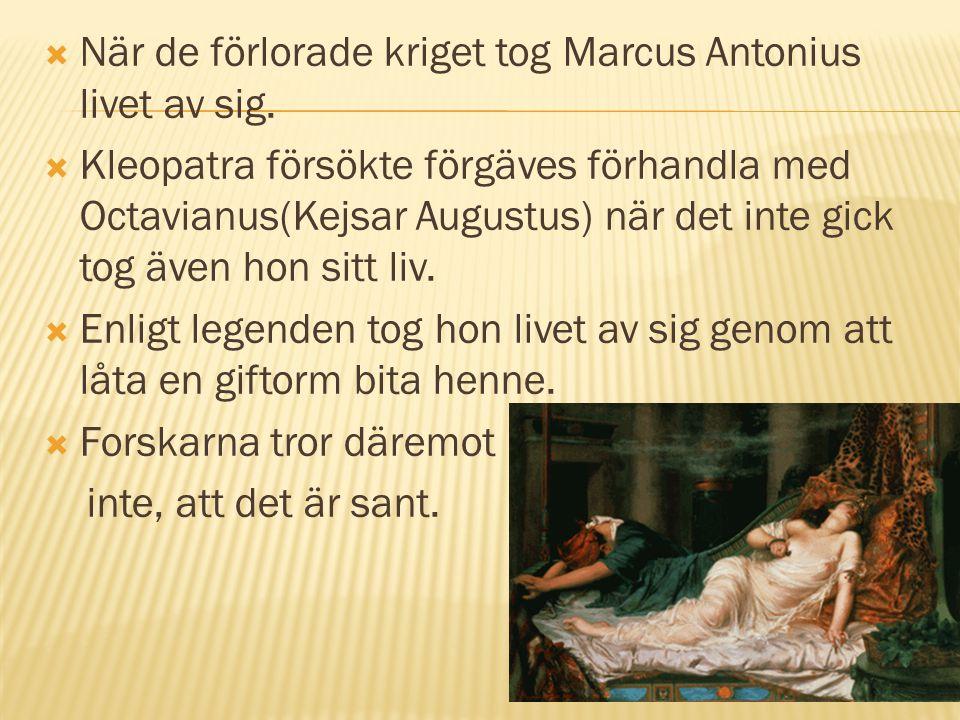  När de förlorade kriget tog Marcus Antonius livet av sig.  Kleopatra försökte förgäves förhandla med Octavianus(Kejsar Augustus) när det inte gick