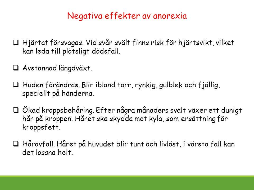Negativa effekter av anorexia  Hjärtat försvagas. Vid svår svält finns risk för hjärtsvikt, vilket kan leda till plötsligt dödsfall.  Avstannad läng