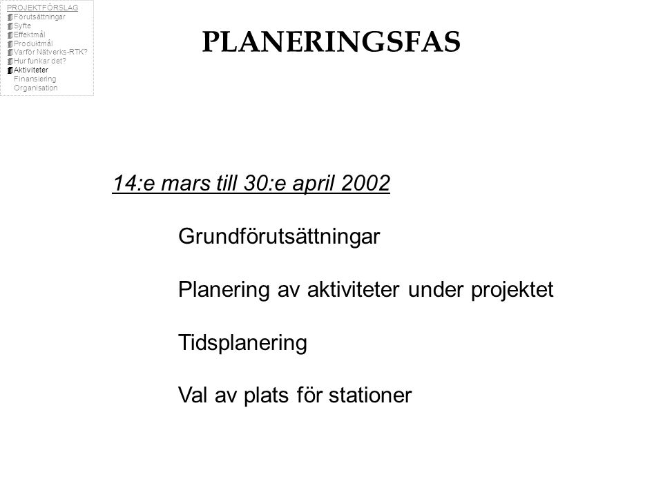 PLANERINGSFAS 14:e mars till 30:e april 2002 Grundförutsättningar Planering av aktiviteter under projektet Tidsplanering Val av plats för stationer PROJEKTFÖRSLAG  Förutsättningar  Syfte  Effektmål  Produktmål  Varför Nätverks-RTK.
