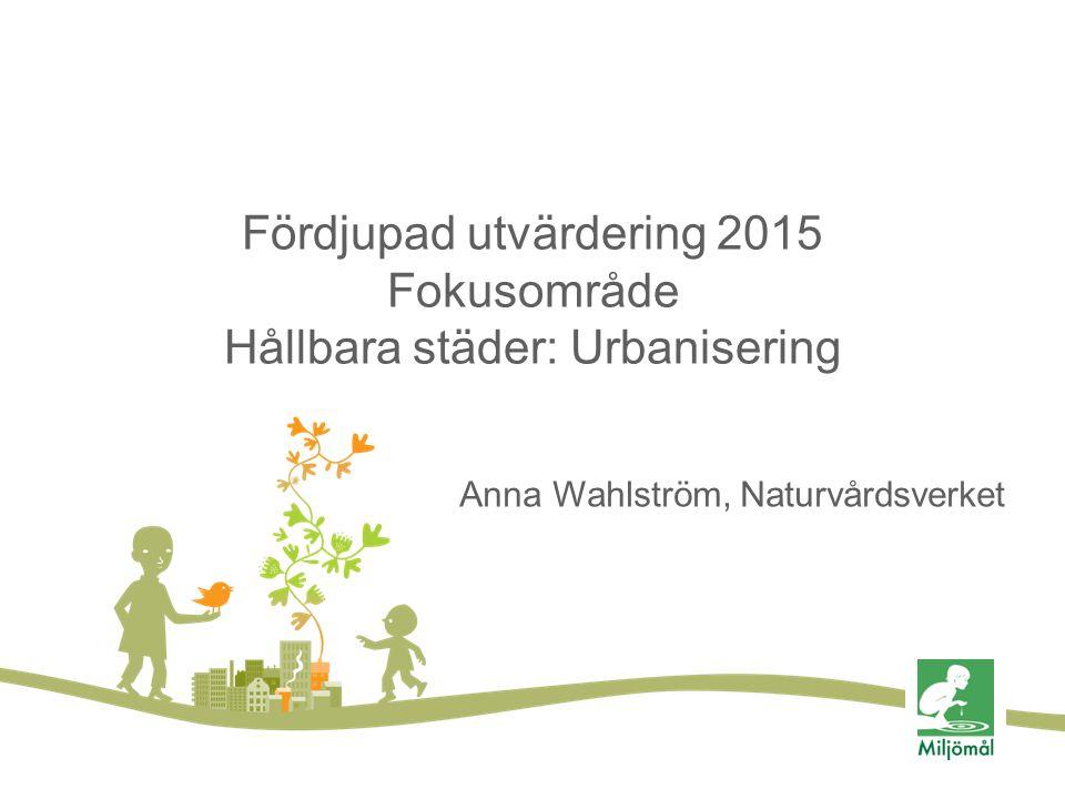 Fördjupad utvärdering 2015 Fokusområde Hållbara städer: Urbanisering Anna Wahlström, Naturvårdsverket