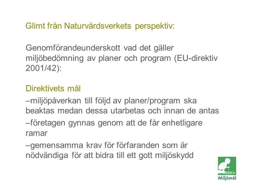 Glimt från Naturvårdsverkets perspektiv: Genomförandeunderskott vad det gäller miljöbedömning av planer och program (EU-direktiv 2001/42): Direktivets mål –miljöpåverkan till följd av planer/program ska beaktas medan dessa utarbetas och innan de antas –företagen gynnas genom att de får enhetligare ramar –gemensamma krav för förfaranden som är nödvändiga för att bidra till ett gott miljöskydd
