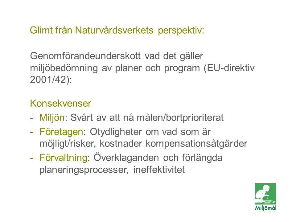 Glimt från Naturvårdsverkets perspektiv: Genomförandeunderskott vad det gäller miljöbedömning av planer och program (EU-direktiv 2001/42): Konsekvenser -Miljön: Svårt av att nå målen/bortprioriterat -Företagen: Otydligheter om vad som är möjligt/risker, kostnader kompensationsåtgärder -Förvaltning: Överklaganden och förlängda planeringsprocesser, ineffektivitet