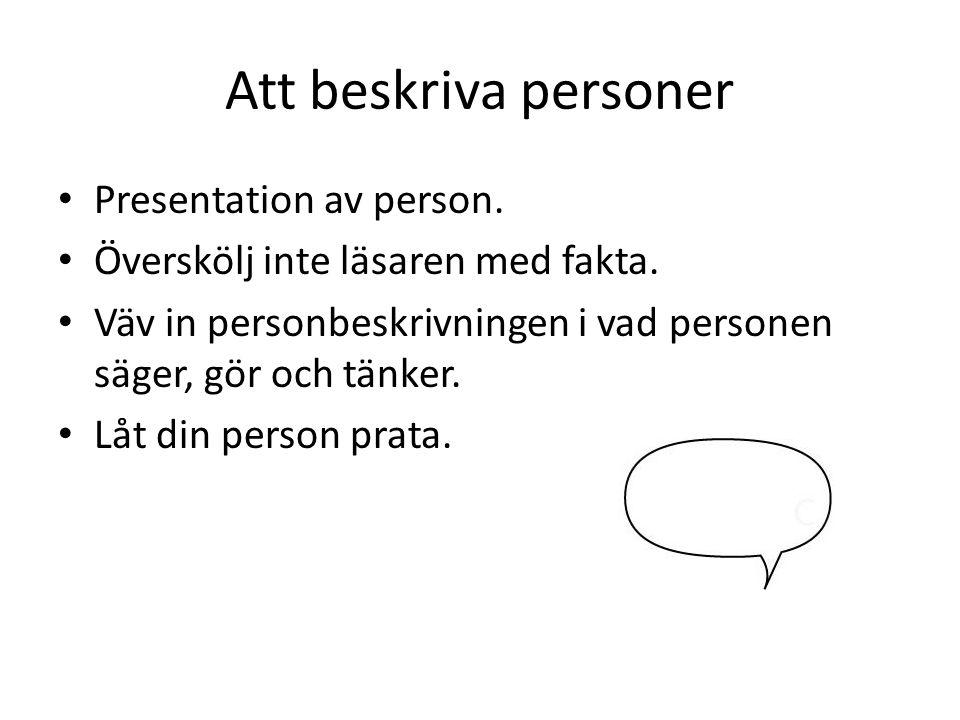 Att beskriva personer Presentation av person. Överskölj inte läsaren med fakta. Väv in personbeskrivningen i vad personen säger, gör och tänker. Låt d