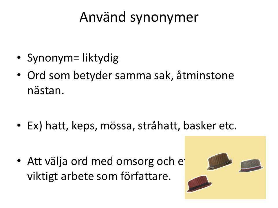 Använd synonymer Synonym= liktydig Ord som betyder samma sak, åtminstone nästan. Ex) hatt, keps, mössa, stråhatt, basker etc. Att välja ord med omsorg