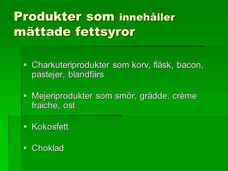 Produkter som innehåller mättade fettsyror  Charkuteriprodukter som korv, fläsk, bacon, pastejer, blandfärs  Mejeriprodukter som smör, grädde, crème