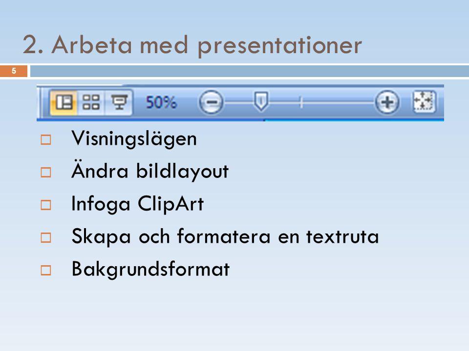 5 2. Arbeta med presentationer  Visningslägen  Ändra bildlayout  Infoga ClipArt  Skapa och formatera en textruta  Bakgrundsformat