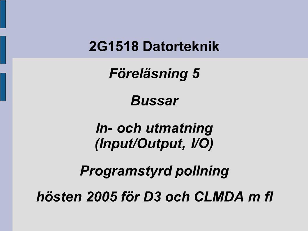 2G1518 Datorteknik Föreläsning 5 Bussar In- och utmatning (Input/Output, I/O) Programstyrd pollning hösten 2005 för D3 och CLMDA m fl