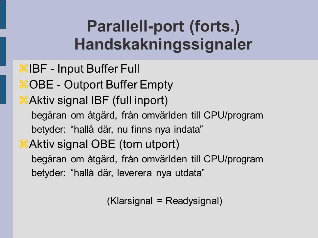 Parallell-port (forts.) Handskakningssignaler  IBF - Input Buffer Full  OBE - Outport Buffer Empty  Aktiv signal IBF (full inport) begäran om åtgärd, från omvärlden till CPU/program betyder: hallå där, nu finns nya indata  Aktiv signal OBE (tom utport) begäran om åtgärd, från omvärlden till CPU/program betyder: hallå där, leverera nya utdata (Klarsignal = Readysignal)