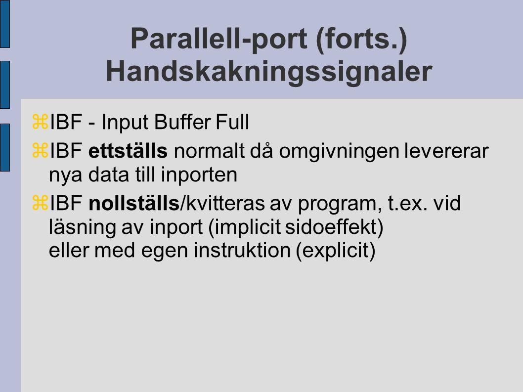 Parallell-port (forts.) Handskakningssignaler  IBF - Input Buffer Full  IBF ettställs normalt då omgivningen levererar nya data till inporten  IBF nollställs/kvitteras av program, t.ex.