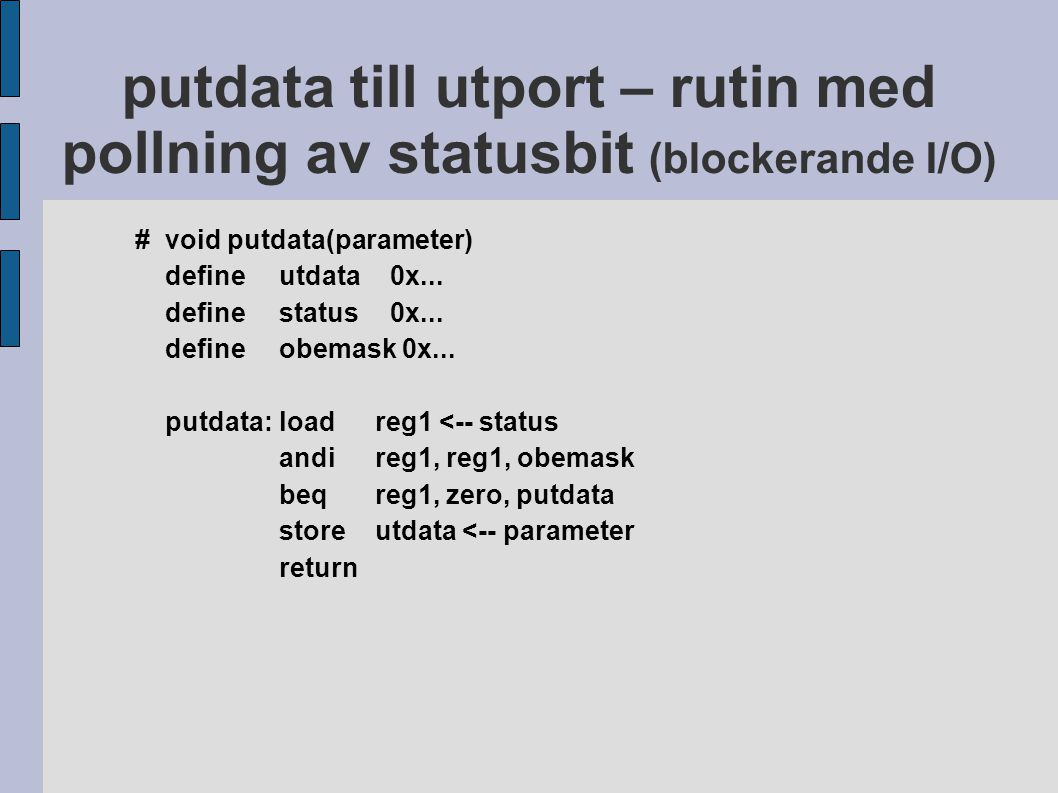 putdata till utport – rutin med pollning av statusbit (blockerande I/O) #void putdata(parameter) defineutdata 0x... definestatus 0x... defineobemask 0