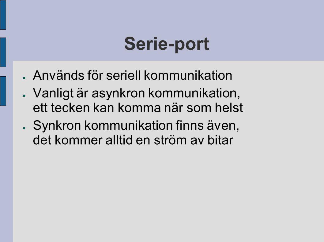 Serie-port ● Används för seriell kommunikation ● Vanligt är asynkron kommunikation, ett tecken kan komma när som helst ● Synkron kommunikation finns även, det kommer alltid en ström av bitar