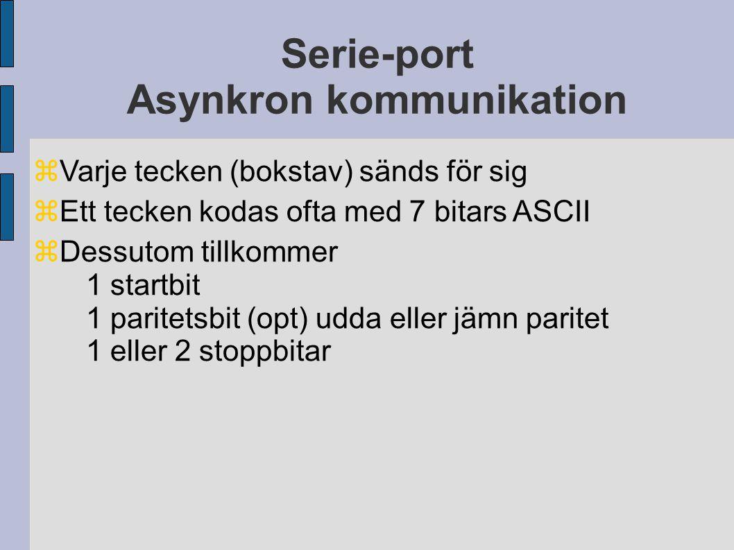 Serie-port Asynkron kommunikation  Varje tecken (bokstav) sänds för sig  Ett tecken kodas ofta med 7 bitars ASCII  Dessutom tillkommer 1 startbit 1 paritetsbit (opt) udda eller jämn paritet 1 eller 2 stoppbitar