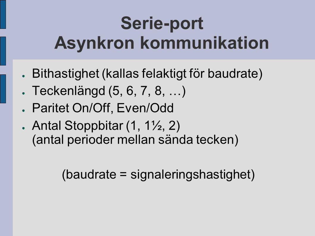 Serie-port Asynkron kommunikation ● Bithastighet (kallas felaktigt för baudrate) ● Teckenlängd (5, 6, 7, 8, …) ● Paritet On/Off, Even/Odd ● Antal Stoppbitar (1, 1½, 2) (antal perioder mellan sända tecken) (baudrate = signaleringshastighet)