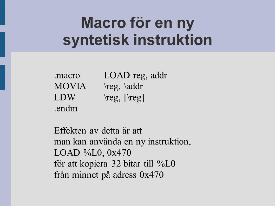 Macro för en ny syntetisk instruktion.macroLOAD reg, addr MOVIA\reg, \addr LDW\reg, [\reg].endm Effekten av detta är att man kan använda en ny instruktion, LOAD %L0, 0x470 för att kopiera 32 bitar till %L0 från minnet på adress 0x470