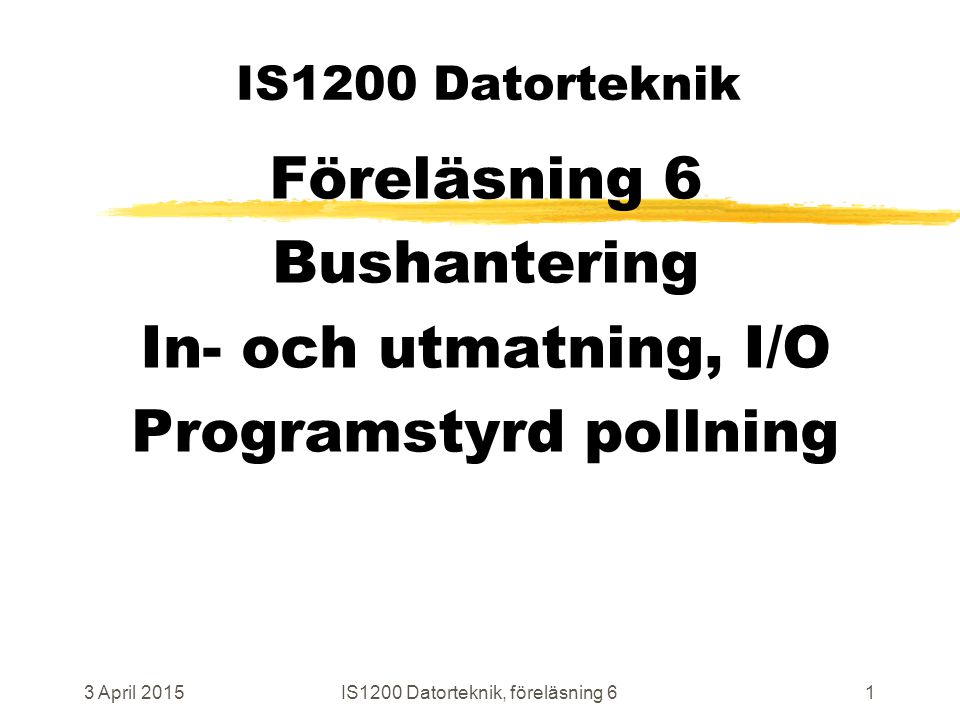 3 April 2015IS1200 Datorteknik, föreläsning 61 IS1200 Datorteknik Föreläsning 6 Bushantering In- och utmatning, I/O Programstyrd pollning
