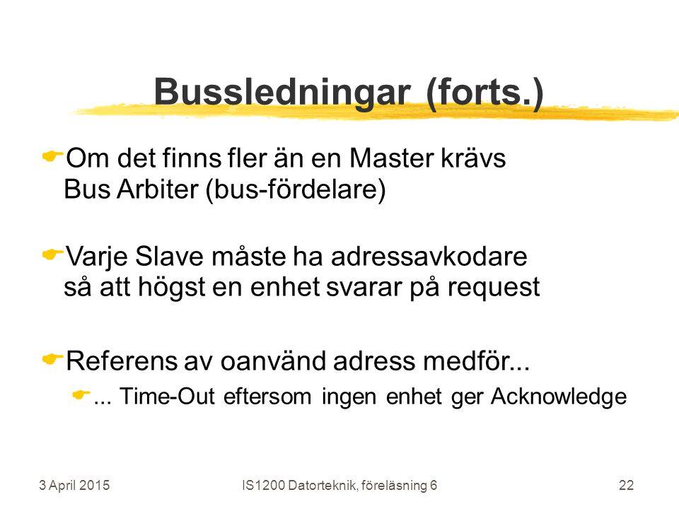 3 April 2015IS1200 Datorteknik, föreläsning 622 Bussledningar (forts.)  Om det finns fler än en Master krävs Bus Arbiter (bus-fördelare)  Varje Slave måste ha adressavkodare så att högst en enhet svarar på request  Referens av oanvänd adress medför...