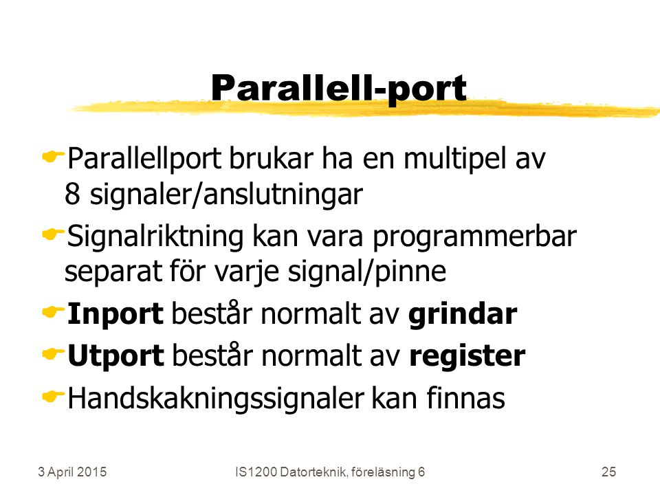3 April 2015IS1200 Datorteknik, föreläsning 625 Parallell-port  Parallellport brukar ha en multipel av 8 signaler/anslutningar  Signalriktning kan vara programmerbar separat för varje signal/pinne  Inport består normalt av grindar  Utport består normalt av register  Handskakningssignaler kan finnas