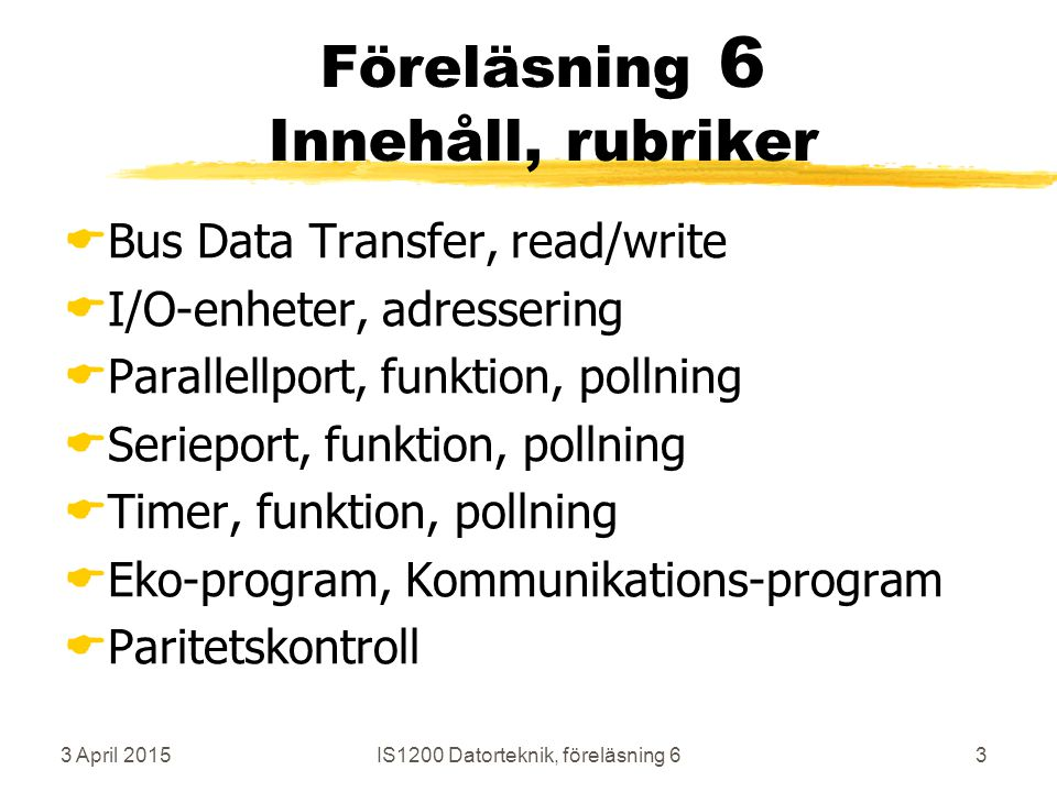 3 April 2015IS1200 Datorteknik, föreläsning 63 Föreläsning 6 Innehåll, rubriker  Bus Data Transfer, read/write  I/O-enheter, adressering  Parallellport, funktion, pollning  Serieport, funktion, pollning  Timer, funktion, pollning  Eko-program, Kommunikations-program  Paritetskontroll