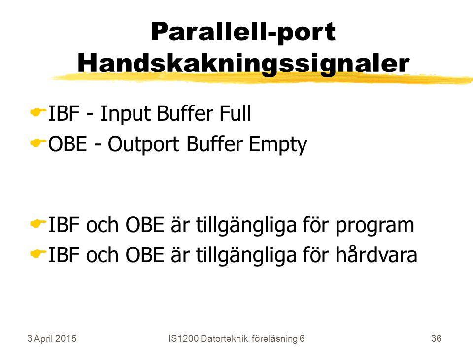 3 April 2015IS1200 Datorteknik, föreläsning 636 Parallell-port Handskakningssignaler  IBF - Input Buffer Full  OBE - Outport Buffer Empty  IBF och OBE är tillgängliga för program  IBF och OBE är tillgängliga för hårdvara