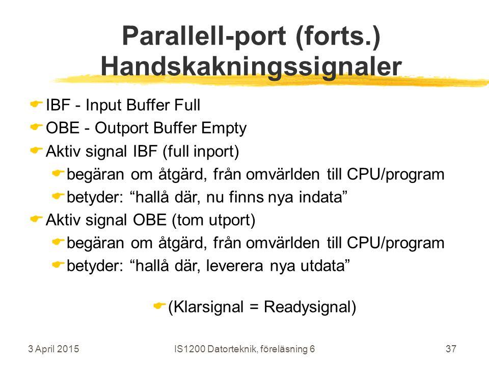 3 April 2015IS1200 Datorteknik, föreläsning 637 Parallell-port (forts.) Handskakningssignaler  IBF - Input Buffer Full  OBE - Outport Buffer Empty  Aktiv signal IBF (full inport)  begäran om åtgärd, från omvärlden till CPU/program  betyder: hallå där, nu finns nya indata  Aktiv signal OBE (tom utport)  begäran om åtgärd, från omvärlden till CPU/program  betyder: hallå där, leverera nya utdata  (Klarsignal = Readysignal)