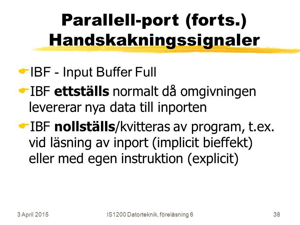 3 April 2015IS1200 Datorteknik, föreläsning 638 Parallell-port (forts.) Handskakningssignaler  IBF - Input Buffer Full  IBF ettställs normalt då omgivningen levererar nya data till inporten  IBF nollställs/kvitteras av program, t.ex.