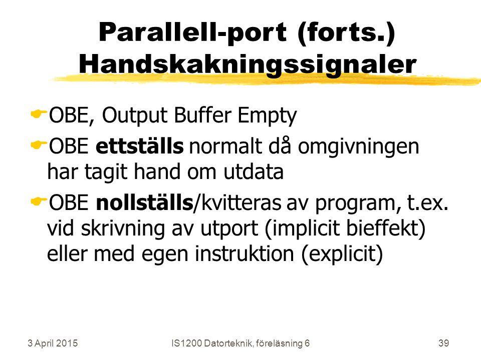3 April 2015IS1200 Datorteknik, föreläsning 639 Parallell-port (forts.) Handskakningssignaler  OBE, Output Buffer Empty  OBE ettställs normalt då omgivningen har tagit hand om utdata  OBE nollställs/kvitteras av program, t.ex.