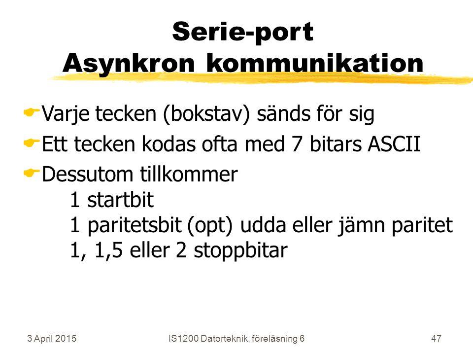 3 April 2015IS1200 Datorteknik, föreläsning 647 Serie-port Asynkron kommunikation  Varje tecken (bokstav) sänds för sig  Ett tecken kodas ofta med 7 bitars ASCII  Dessutom tillkommer 1 startbit 1 paritetsbit (opt) udda eller jämn paritet 1, 1,5 eller 2 stoppbitar