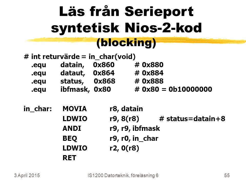 3 April 2015IS1200 Datorteknik, föreläsning 655 Läs från Serieport syntetisk Nios-2-kod (blocking) #int returvärde = in_char(void).equdatain, 0x860# 0x880.equdataut, 0x864# 0x884.equstatus, 0x868# 0x888.equibfmask, 0x80# 0x80 = 0b10000000 in_char: MOVIAr8, datain LDWIOr9, 8(r8)# status=datain+8 ANDIr9, r9, ibfmask BEQ r9, r0, in_char LDWIOr2, 0(r8) RET