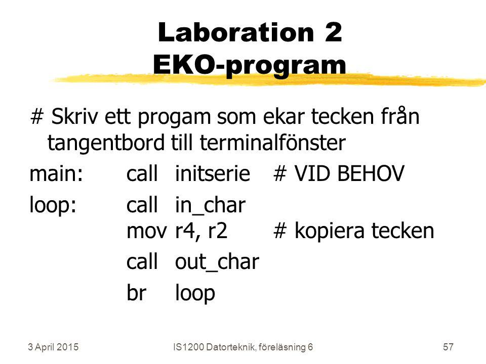 3 April 2015IS1200 Datorteknik, föreläsning 657 Laboration 2 EKO-program # Skriv ett progam som ekar tecken från tangentbord till terminalfönster main:callinitserie# VID BEHOV loop:callin_char movr4, r2# kopiera tecken callout_char brloop