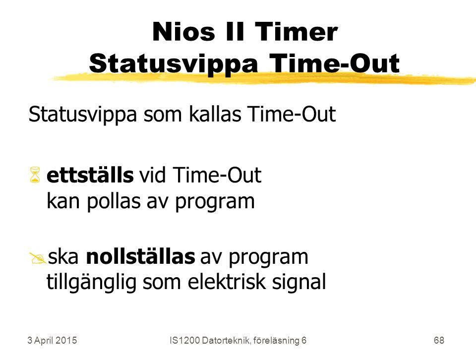 3 April 2015IS1200 Datorteknik, föreläsning 668 Nios II Timer Statusvippa Time-Out Statusvippa som kallas Time-Out 6ettställs vid Time-Out kan pollas av program @ska nollställas av program tillgänglig som elektrisk signal