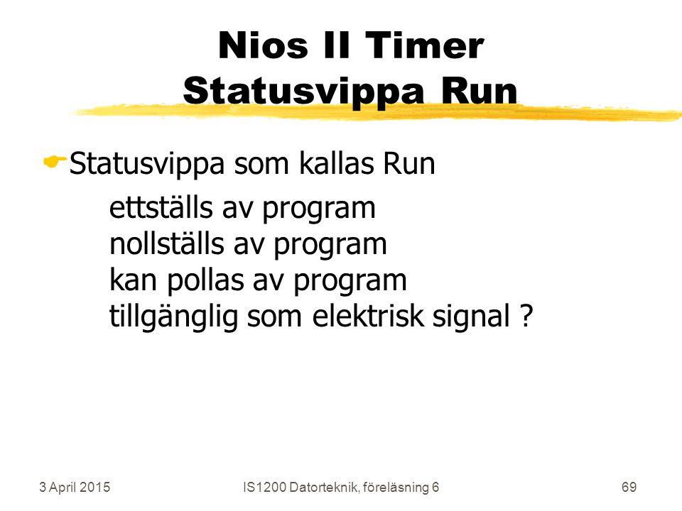 3 April 2015IS1200 Datorteknik, föreläsning 669 Nios II Timer Statusvippa Run  Statusvippa som kallas Run ettställs av program nollställs av program kan pollas av program tillgänglig som elektrisk signal