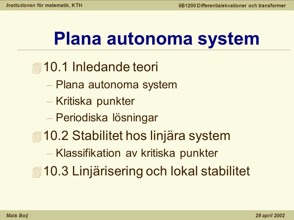 Institutionen för matematik, KTH Mats Boij 5B1200 Differentialekvationer och transformer 29 april 2002 Autonoma system 4 Ett plant autonomt system har formen dvs fortsättningen beror bara p ₢ tillst ₢ ndet (x,y) hos systemet.