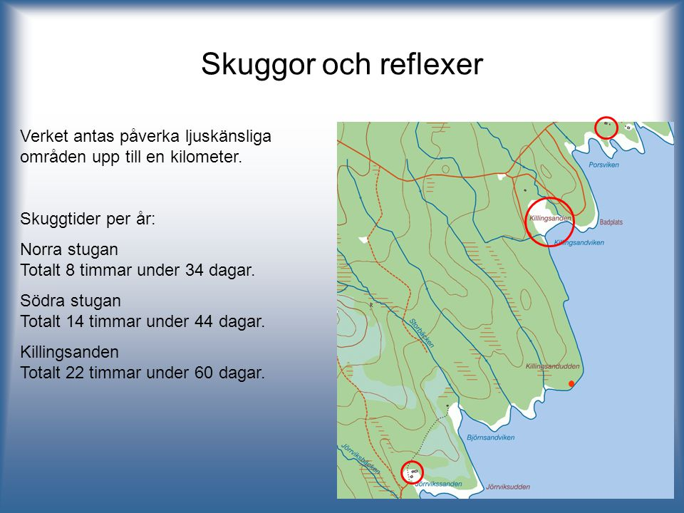 Skuggor och reflexer Verket antas påverka ljuskänsliga områden upp till en kilometer. Skuggtider per år: Norra stugan Totalt 8 timmar under 34 dagar.