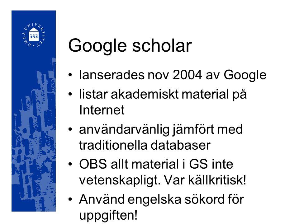 Google scholar lanserades nov 2004 av Google listar akademiskt material på Internet användarvänlig jämfört med traditionella databaser OBS allt material i GS inte vetenskapligt.