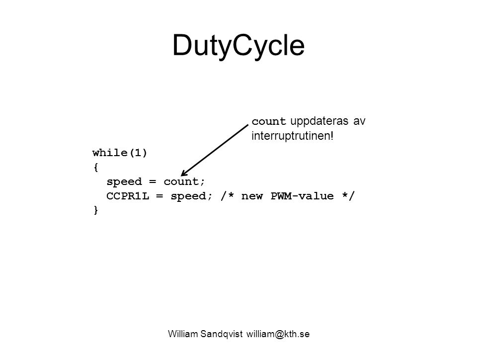 William Sandqvist william@kth.se DutyCycle while(1) { speed = count; CCPR1L = speed; /* new PWM-value */ } count uppdateras av interruptrutinen!
