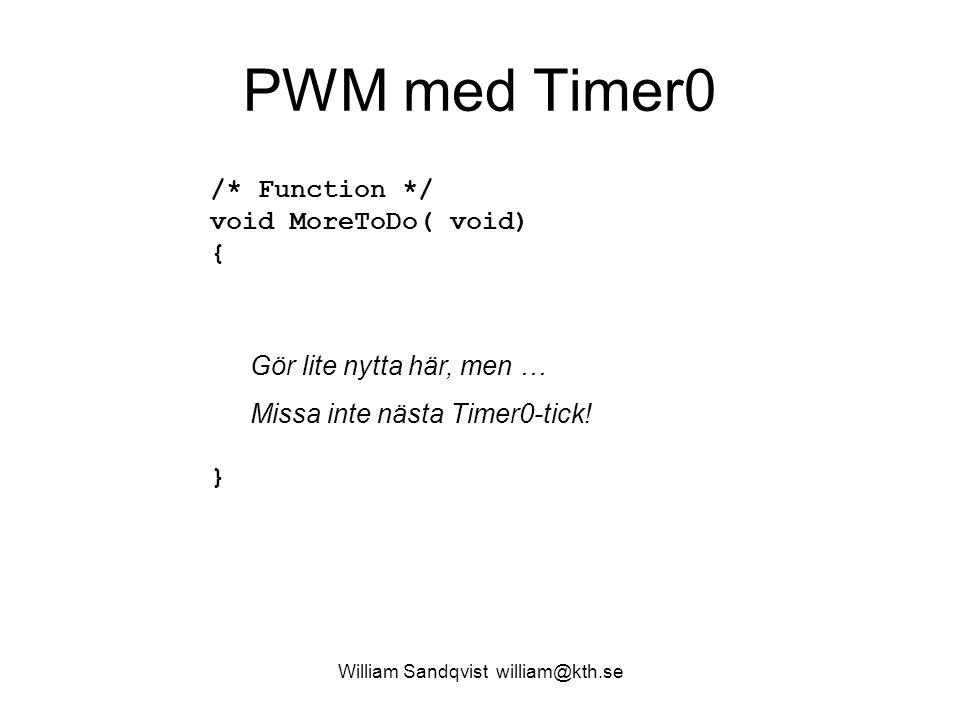 William Sandqvist william@kth.se PWM med Timer0 /* Function */ void MoreToDo( void) { } Gör lite nytta här, men … Missa inte nästa Timer0-tick!