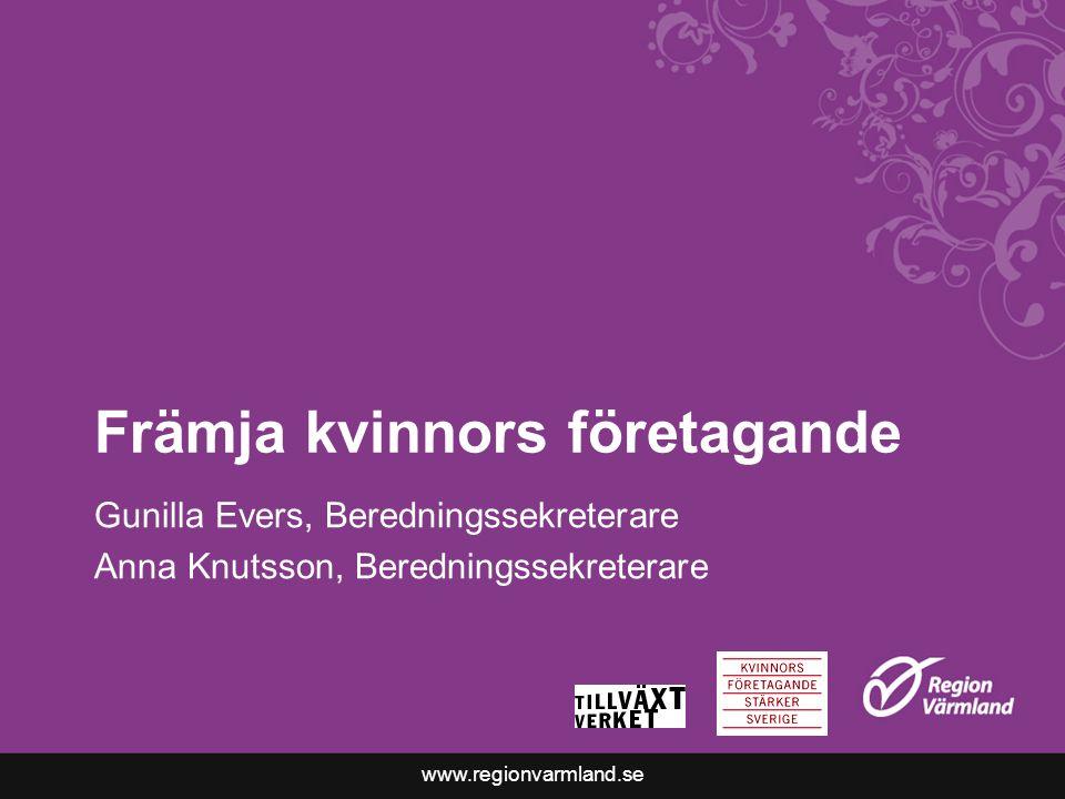 www.regionvarmland.se Främja kvinnors företagande Gunilla Evers, Beredningssekreterare Anna Knutsson, Beredningssekreterare