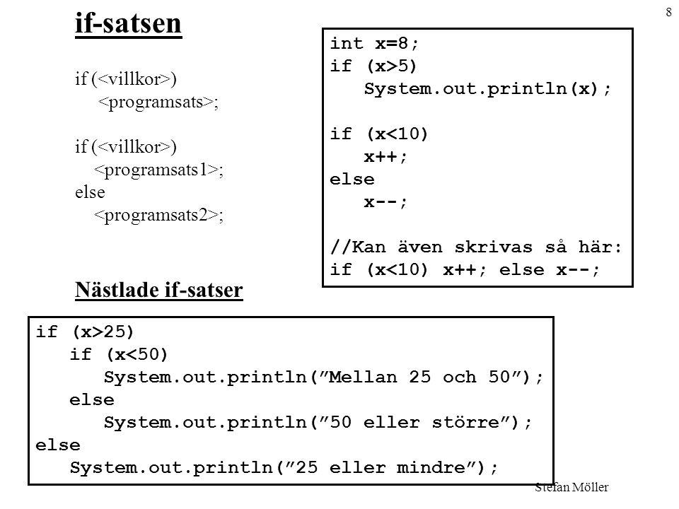 8 Stefan Möller if-satsen if ( ) ; if ( ) ; else ; Nästlade if-satser int x=8; if (x>5) System.out.println(x); if (x<10) x++; else x--; //Kan även skrivas så här: if (x<10) x++; else x--; if (x>25) if (x<50) System.out.println( Mellan 25 och 50 ); else System.out.println( 50 eller större ); else System.out.println( 25 eller mindre );