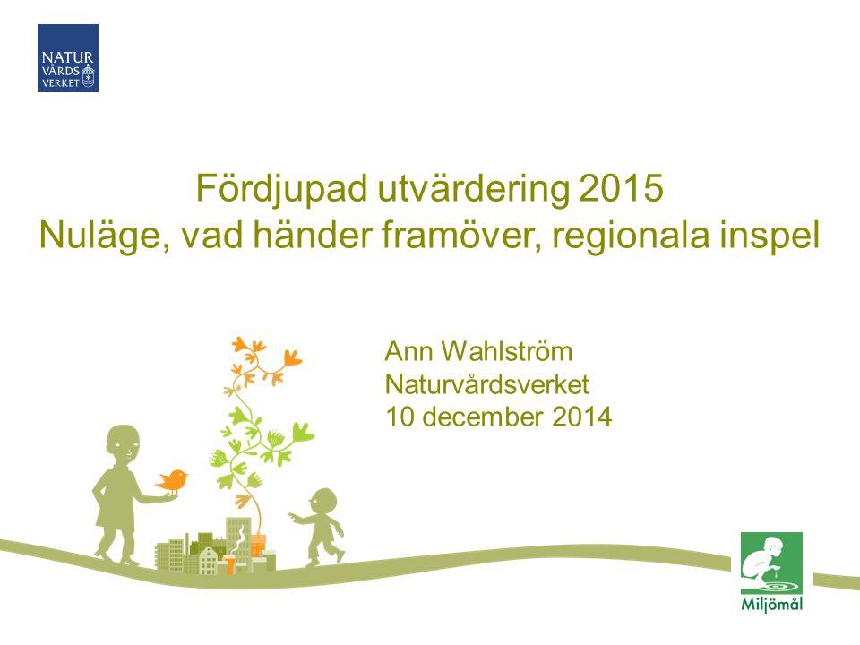 Fördjupad utvärdering 2015 Nuläge, vad händer framöver, regionala inspel Ann Wahlström Naturvårdsverket 10 december 2014