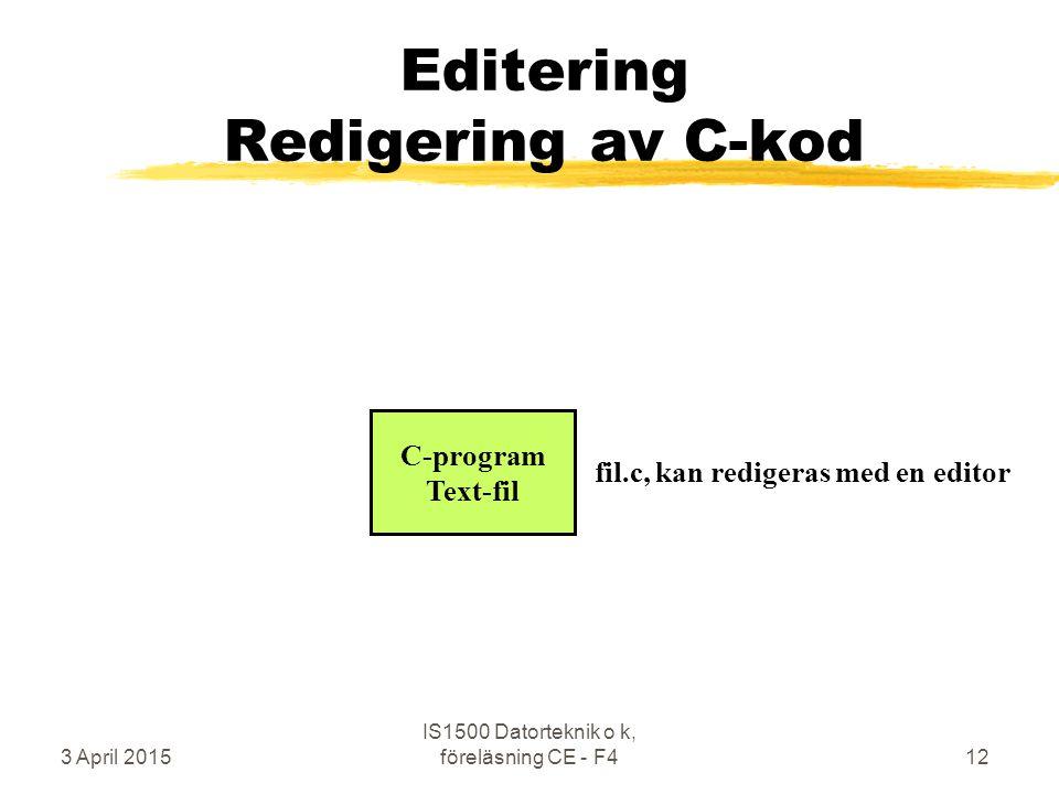 3 April 2015 IS1500 Datorteknik o k, föreläsning CE - F412 Editering Redigering av C-kod C-program Text-fil fil.c, kan redigeras med en editor