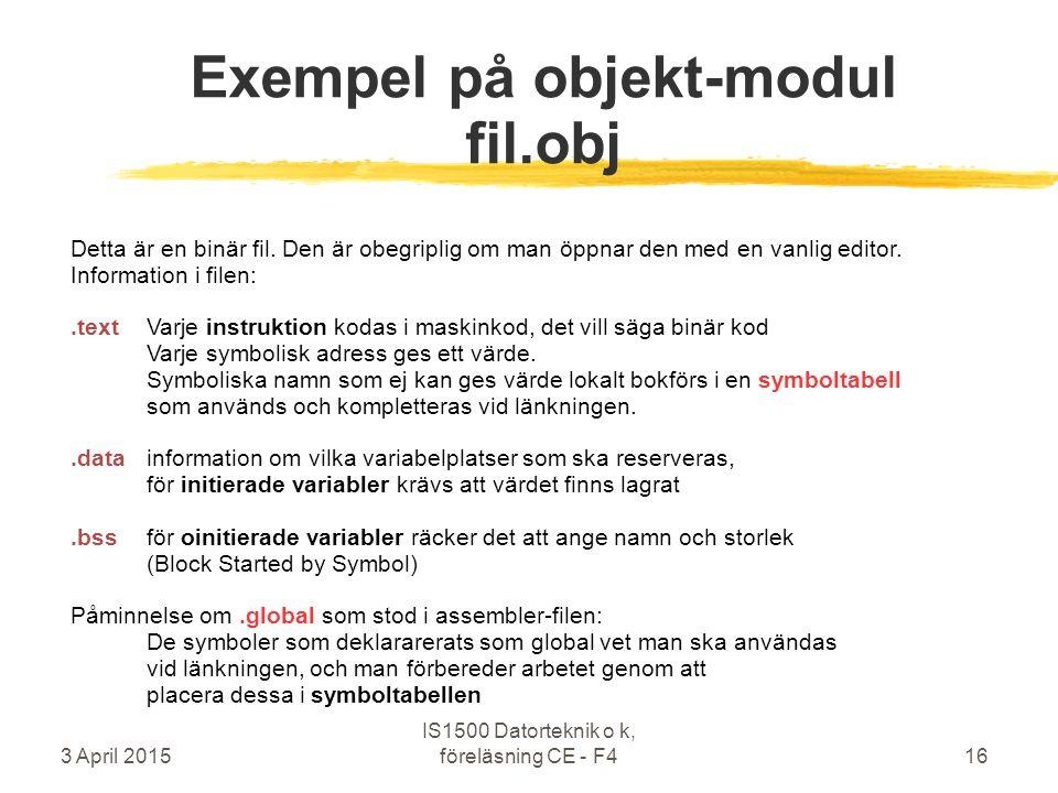 3 April 2015 IS1500 Datorteknik o k, föreläsning CE - F416 Exempel på objekt-modul fil.obj Detta är en binär fil. Den är obegriplig om man öppnar den