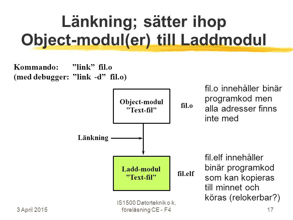 3 April 2015 IS1500 Datorteknik o k, föreläsning CE - F417 Länkning; sätter ihop Object-modul(er) till Laddmodul Object-modul Text-fil Ladd-modul Text-fil Länkning fil.o fil.elf fil.elf innehåller binär programkod som kan kopieras till minnet och köras (relokerbar?) fil.o innehåller binär programkod men alla adresser finns inte med Kommando: link fil.o (med debugger: link -d fil.o)