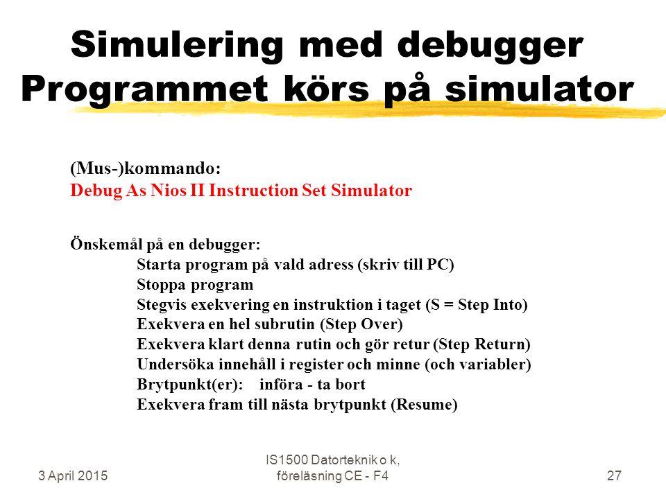 3 April 2015 IS1500 Datorteknik o k, föreläsning CE - F427 Simulering med debugger Programmet körs på simulator (Mus-)kommando: Debug As Nios II Instruction Set Simulator Önskemål på en debugger: Starta program på vald adress (skriv till PC) Stoppa program Stegvis exekvering en instruktion i taget (S = Step Into) Exekvera en hel subrutin (Step Over) Exekvera klart denna rutin och gör retur (Step Return) Undersöka innehåll i register och minne (och variabler) Brytpunkt(er): införa - ta bort Exekvera fram till nästa brytpunkt (Resume)