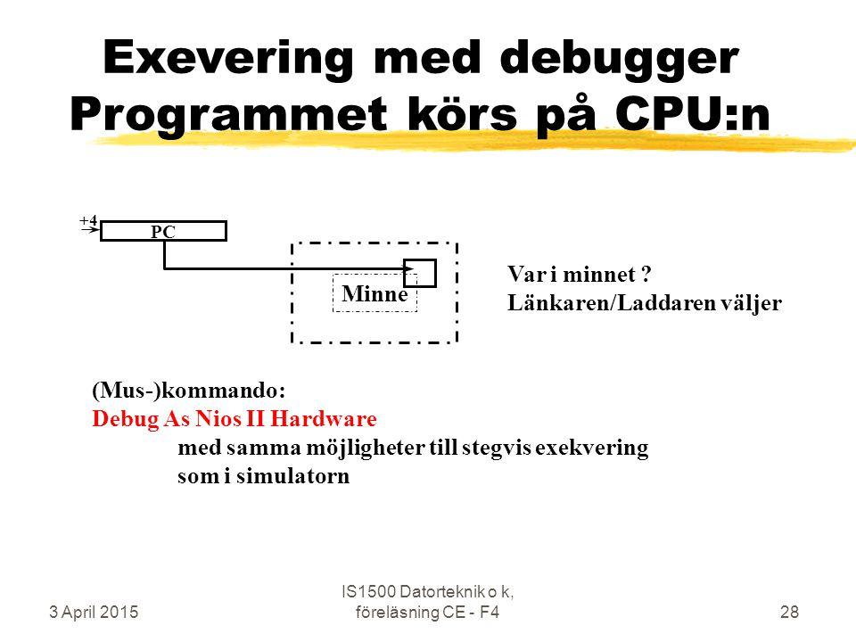 3 April 2015 IS1500 Datorteknik o k, föreläsning CE - F428 Exevering med debugger Programmet körs på CPU:n (Mus-)kommando: Debug As Nios II Hardware med samma möjligheter till stegvis exekvering som i simulatorn Minne Var i minnet .