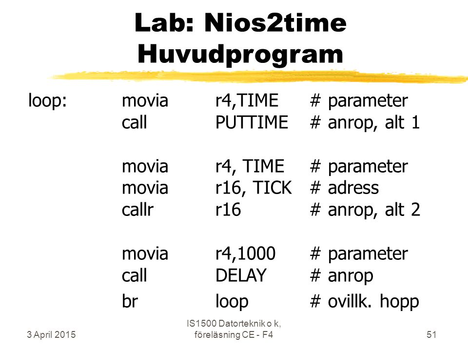 3 April 2015 IS1500 Datorteknik o k, föreläsning CE - F451 Lab: Nios2time Huvudprogram loop:moviar4,TIME# parameter callPUTTIME# anrop, alt 1 moviar4, TIME# parameter moviar16, TICK# adress callrr16# anrop, alt 2 moviar4,1000# parameter callDELAY# anrop brloop# ovillk.