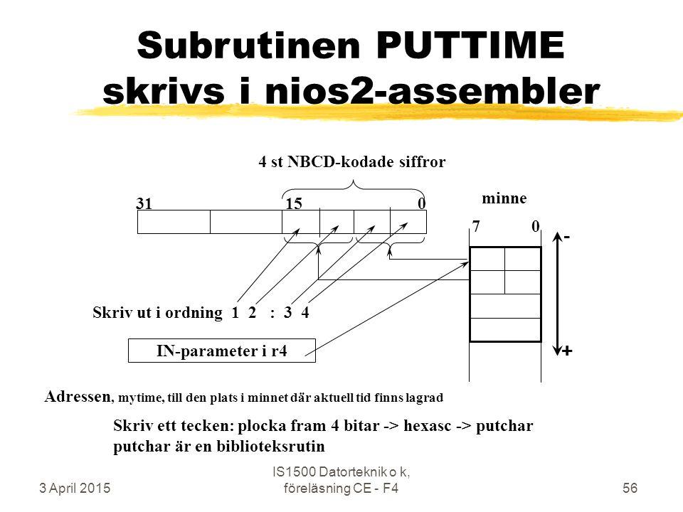 3 April 2015 IS1500 Datorteknik o k, föreläsning CE - F456 Subrutinen PUTTIME skrivs i nios2-assembler 4 st NBCD-kodade siffror IN-parameter i r4 minne 7 0 Skriv ut i ordning 1 2 : 3 4 Skriv ett tecken: plocka fram 4 bitar -> hexasc -> putchar putchar är en biblioteksrutin 31 15 0 Adressen, mytime, till den plats i minnet där aktuell tid finns lagrad -+-+