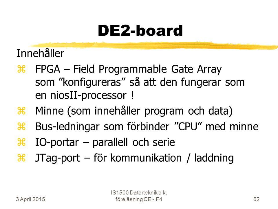 3 April 2015 IS1500 Datorteknik o k, föreläsning CE - F462 DE2-board Innehåller zFPGA – Field Programmable Gate Array som konfigureras så att den fungerar som en niosII-processor .