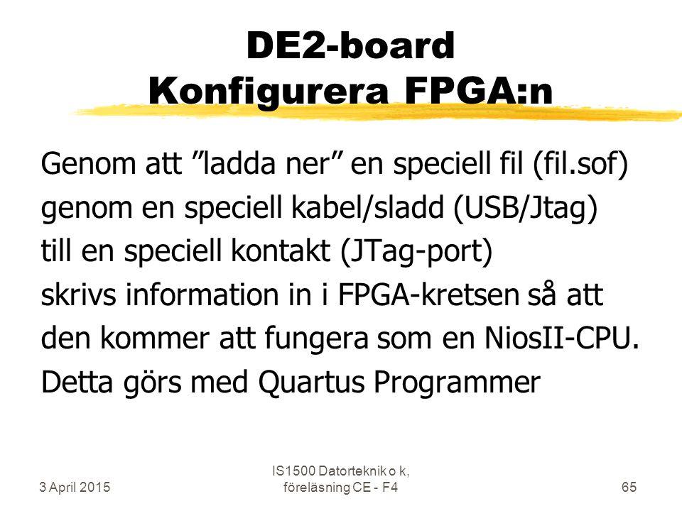 3 April 2015 IS1500 Datorteknik o k, föreläsning CE - F465 DE2-board Konfigurera FPGA:n Genom att ladda ner en speciell fil (fil.sof) genom en speciell kabel/sladd (USB/Jtag) till en speciell kontakt (JTag-port) skrivs information in i FPGA-kretsen så att den kommer att fungera som en NiosII-CPU.